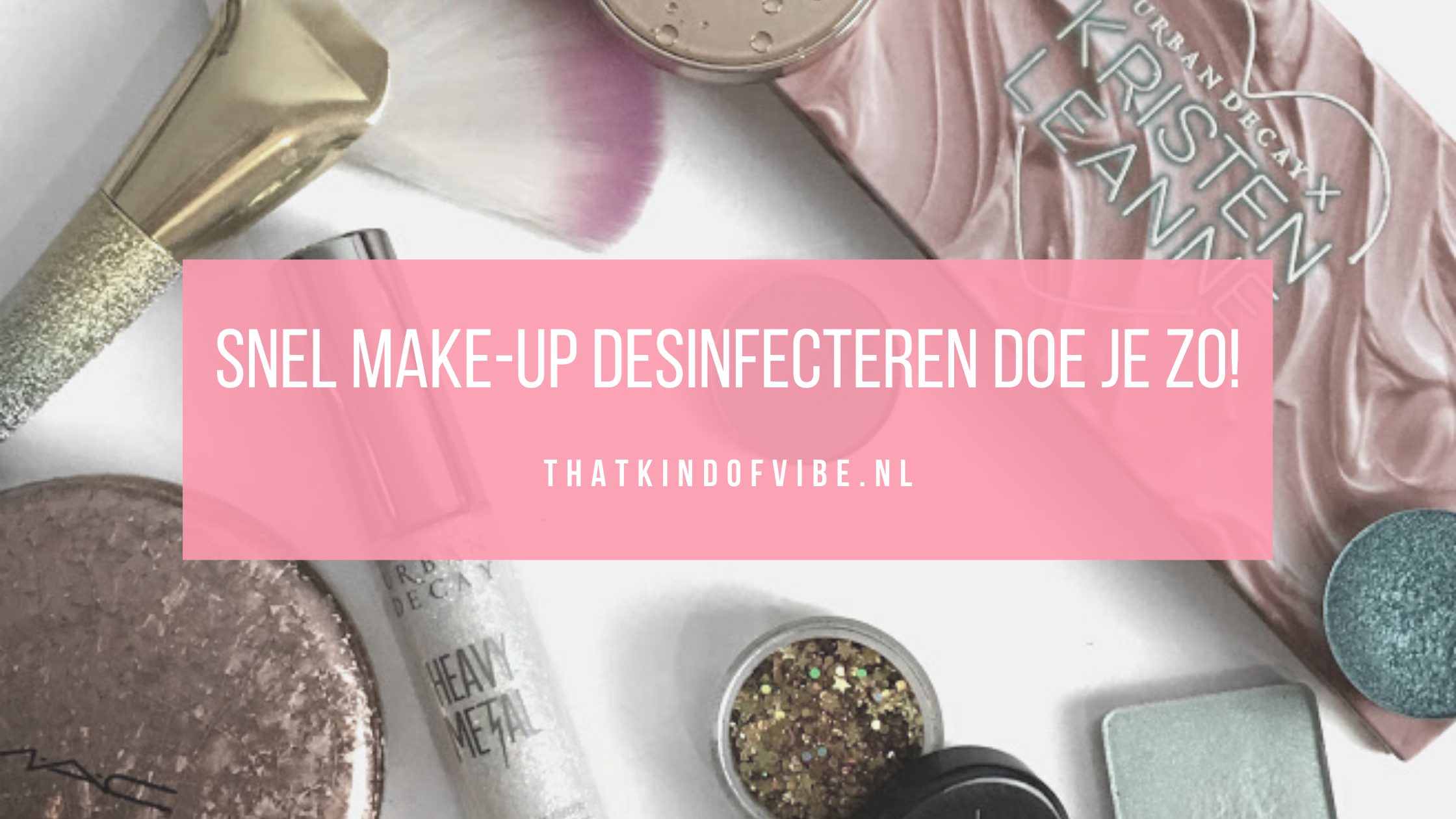 Snel je make-up desinfecteren doe je zo!